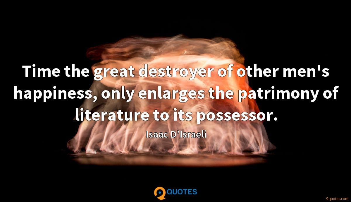 Time the great destroyer of other men's happiness, only enlarges the patrimony of literature to its possessor.