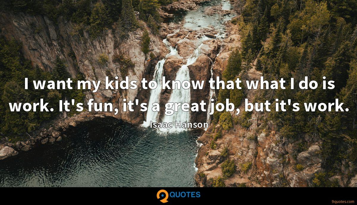 I want my kids to know that what I do is work. It's fun, it's a great job, but it's work.