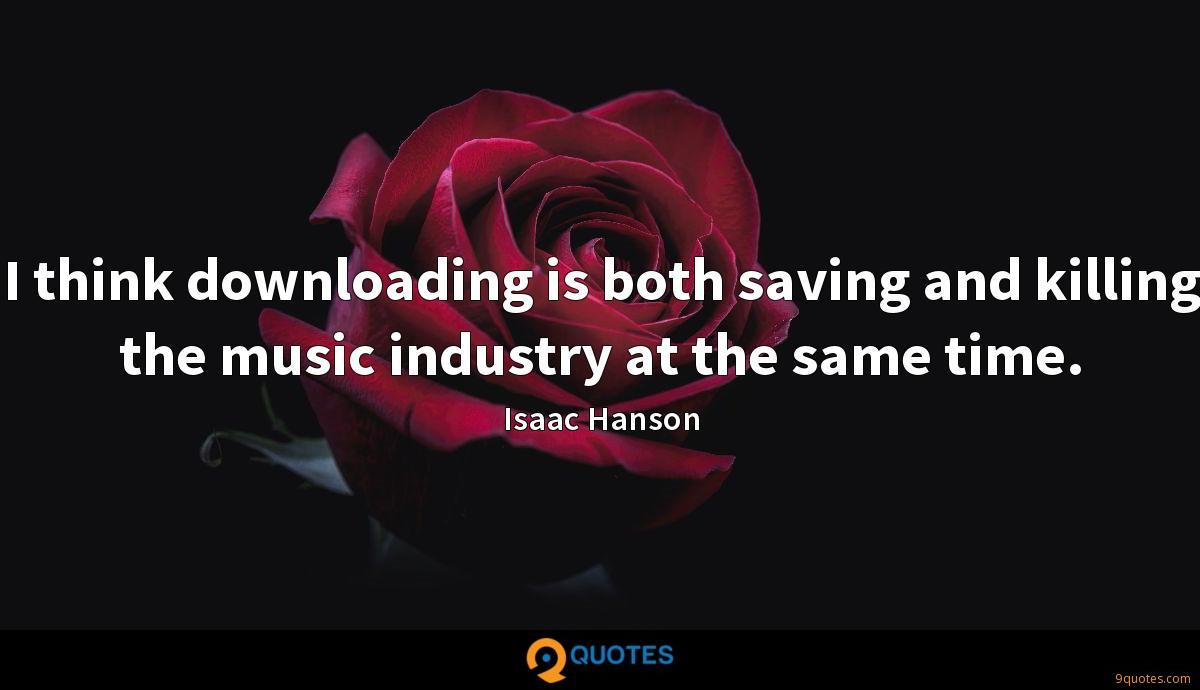 I think downloading is both saving and killing the music industry at the same time.