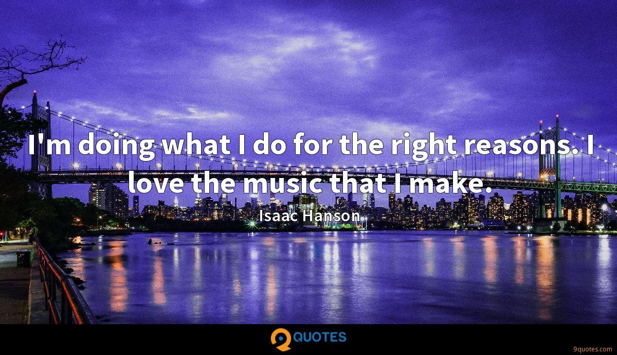 I'm doing what I do for the right reasons. I love the music that I make.