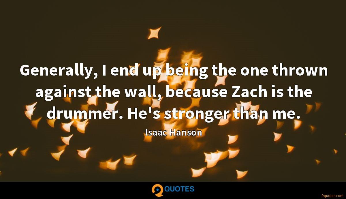 Generally, I end up being the one thrown against the wall, because Zach is the drummer. He's stronger than me.