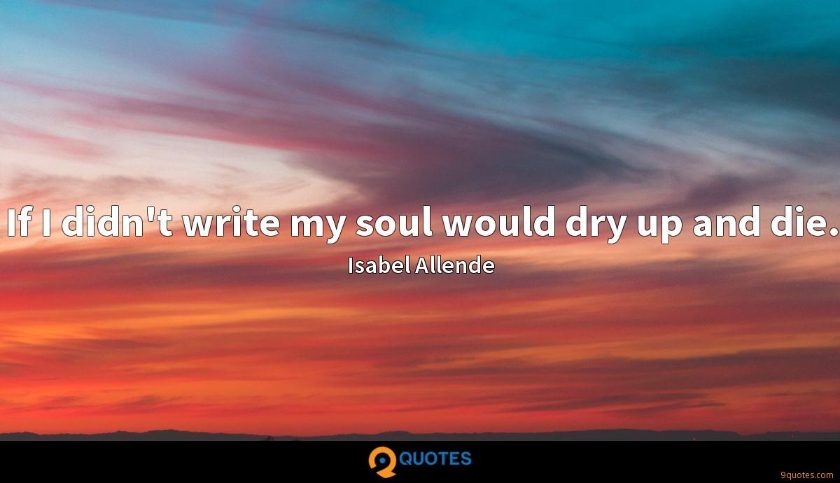 If I didn't write my soul would dry up and die.