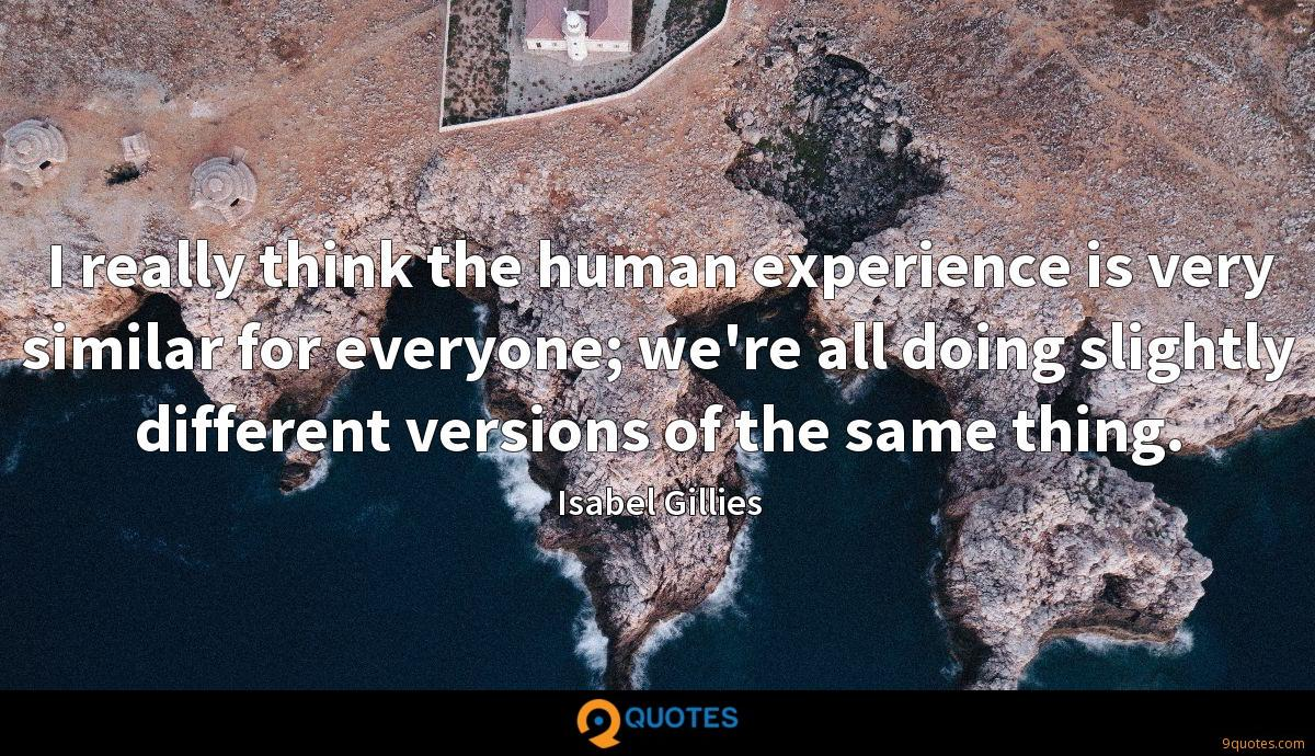 I really think the human experience is very similar for everyone; we're all doing slightly different versions of the same thing.