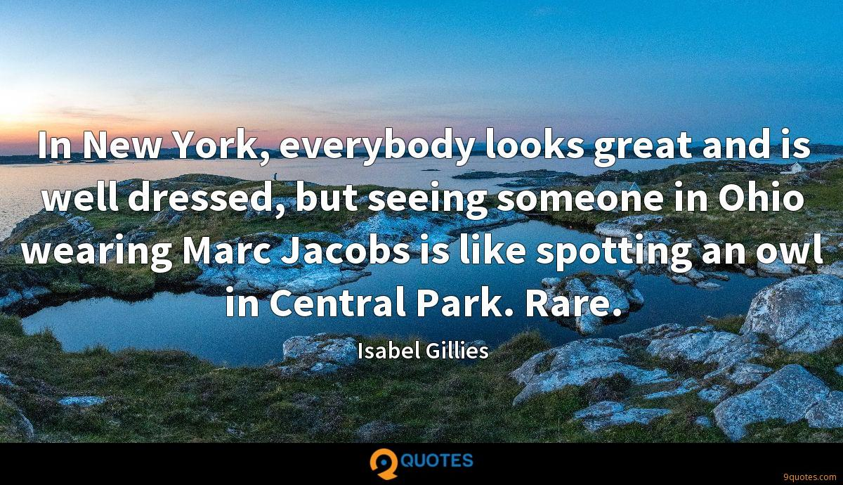 In New York, everybody looks great and is well dressed, but seeing someone in Ohio wearing Marc Jacobs is like spotting an owl in Central Park. Rare.