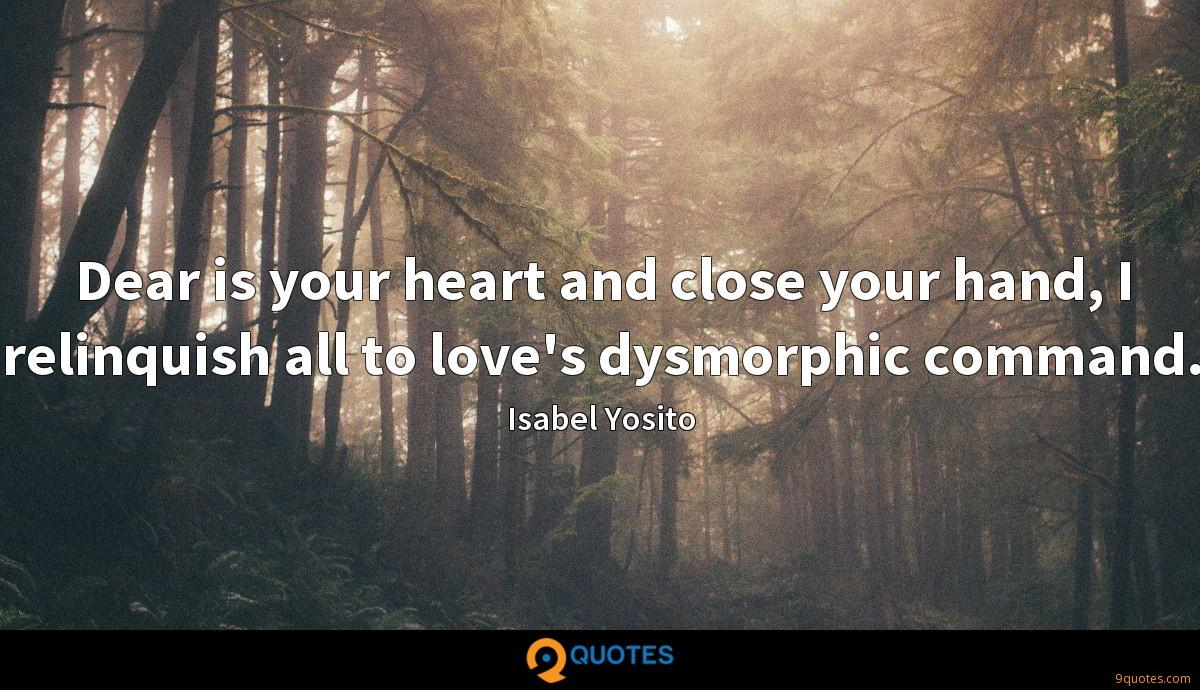 Dear is your heart and close your hand, I relinquish all to love's dysmorphic command.
