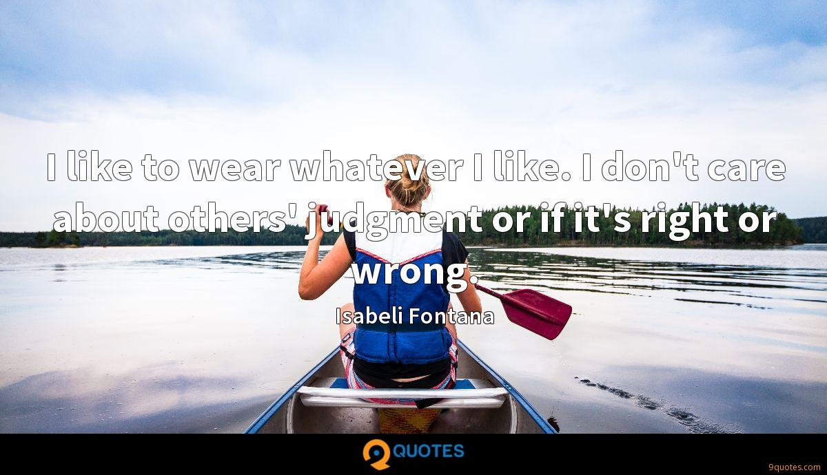 I like to wear whatever I like. I don't care about others' judgment or if it's right or wrong.