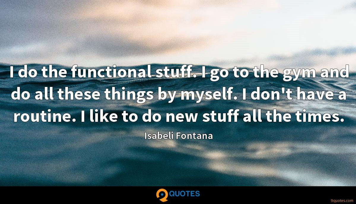 I do the functional stuff. I go to the gym and do all these things by myself. I don't have a routine. I like to do new stuff all the times.