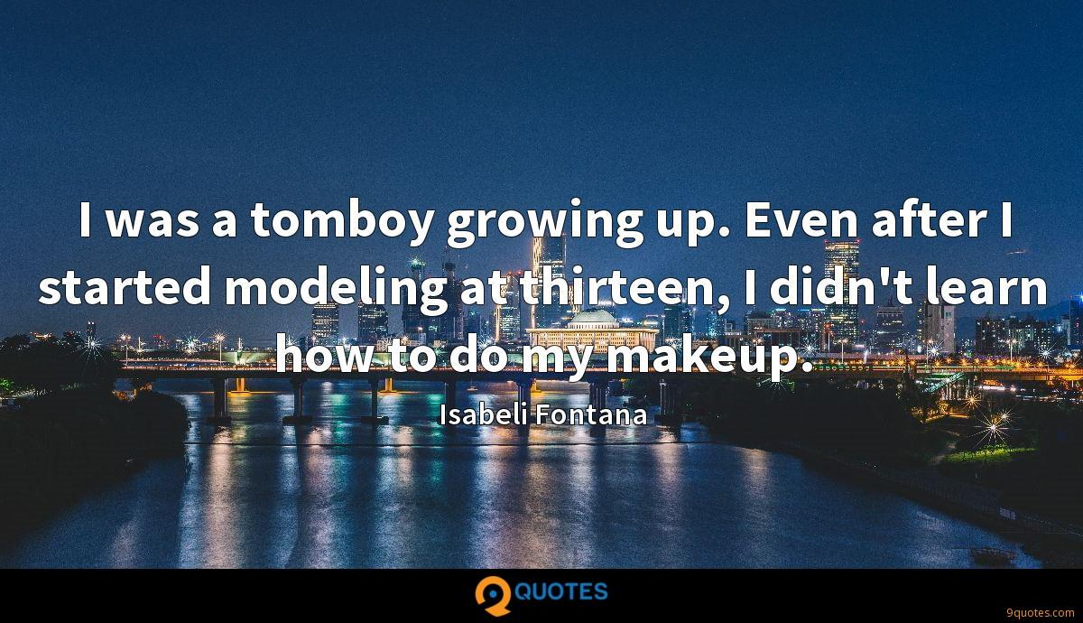 I was a tomboy growing up. Even after I started modeling at thirteen, I didn't learn how to do my makeup.