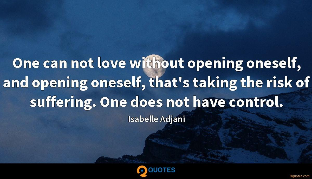 One can not love without opening oneself, and opening oneself, that's taking the risk of suffering. One does not have control.