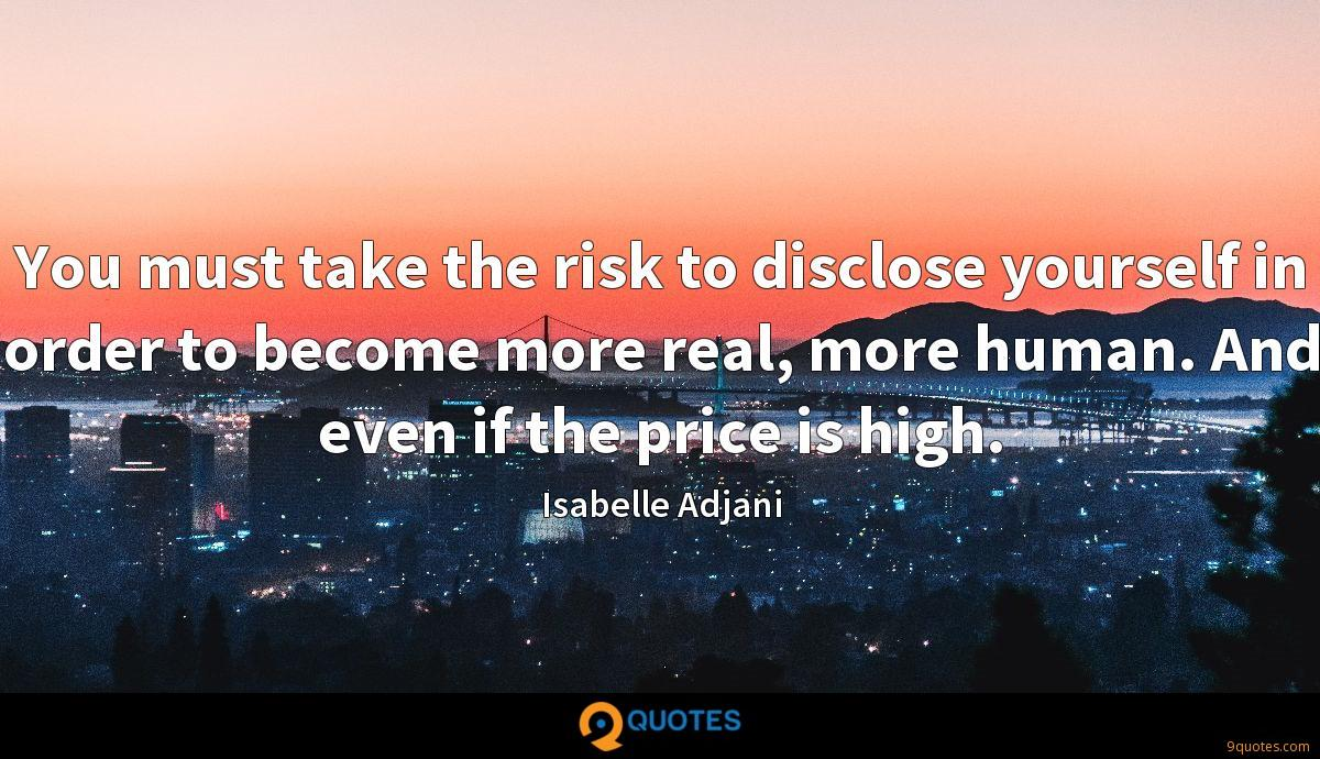 You must take the risk to disclose yourself in order to become more real, more human. And even if the price is high.