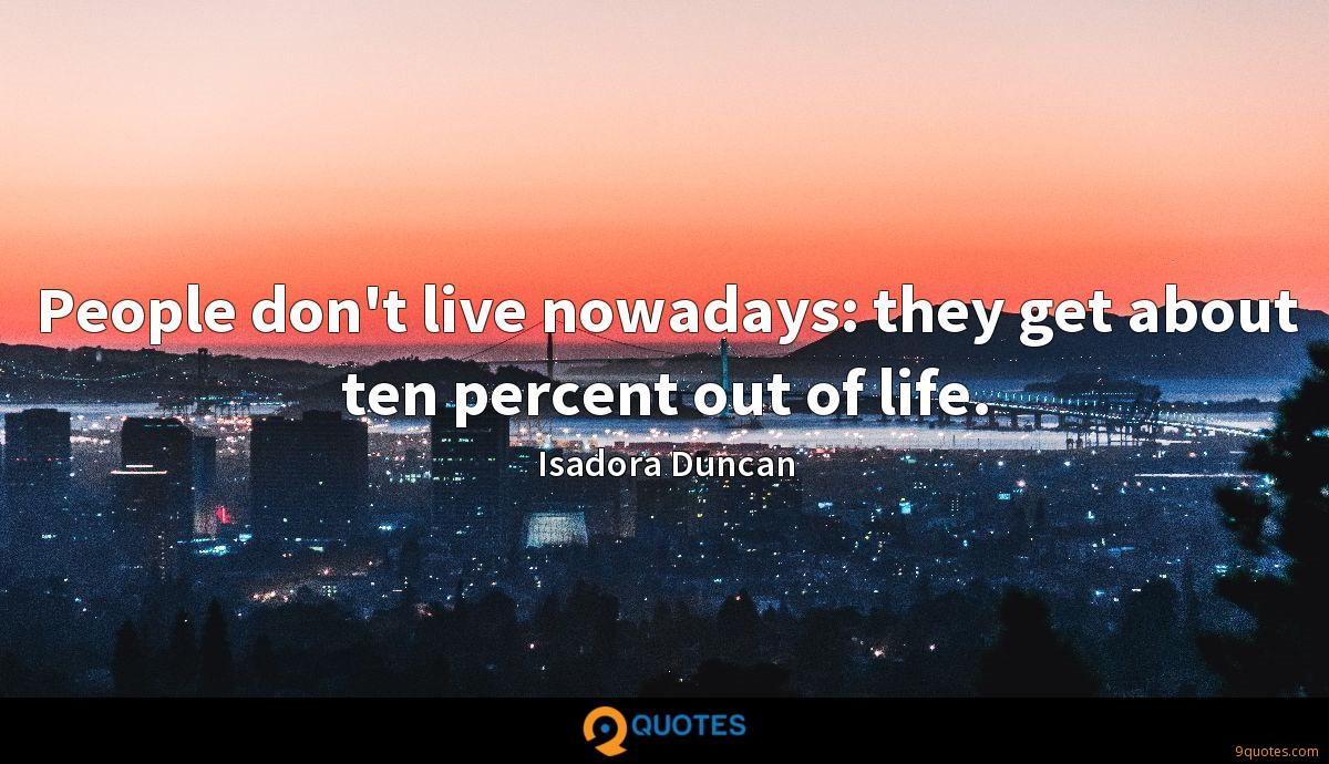 People don't live nowadays: they get about ten percent out of life.
