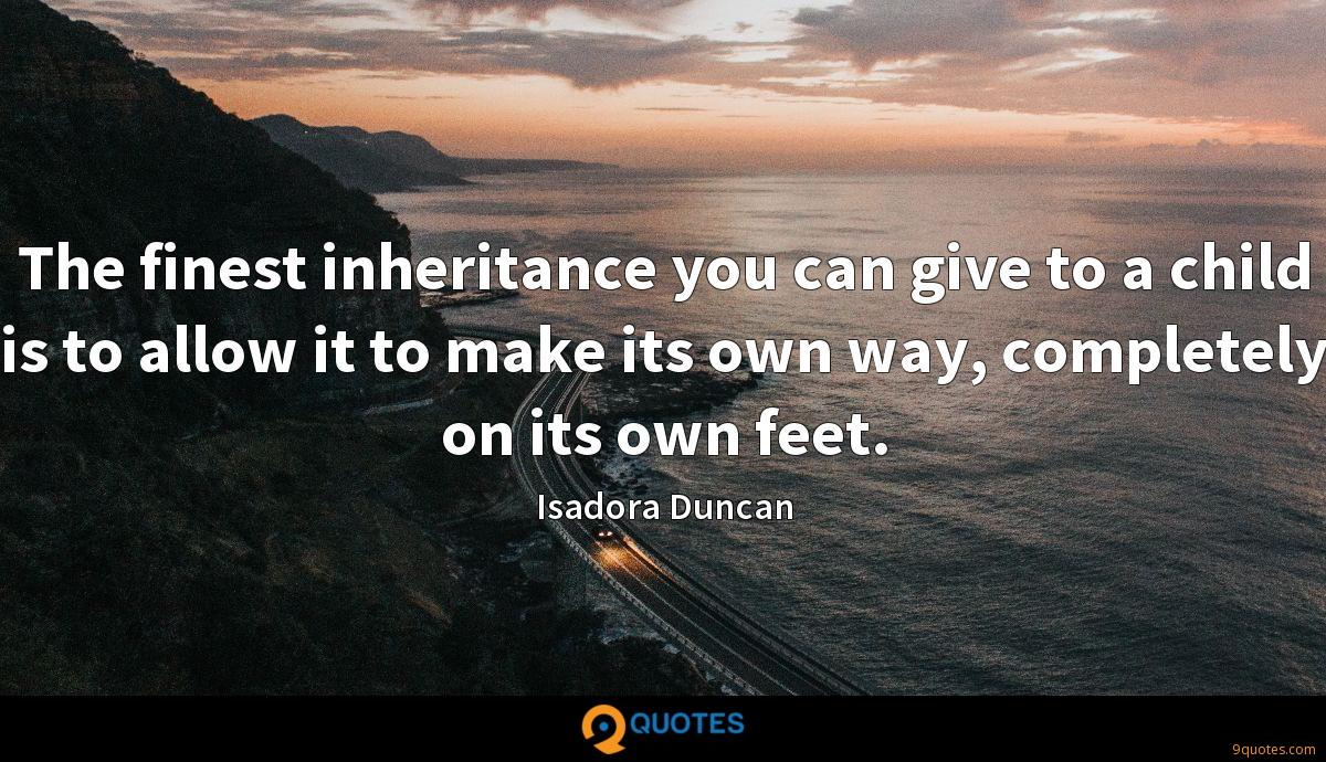 The finest inheritance you can give to a child is to allow it to make its own way, completely on its own feet.