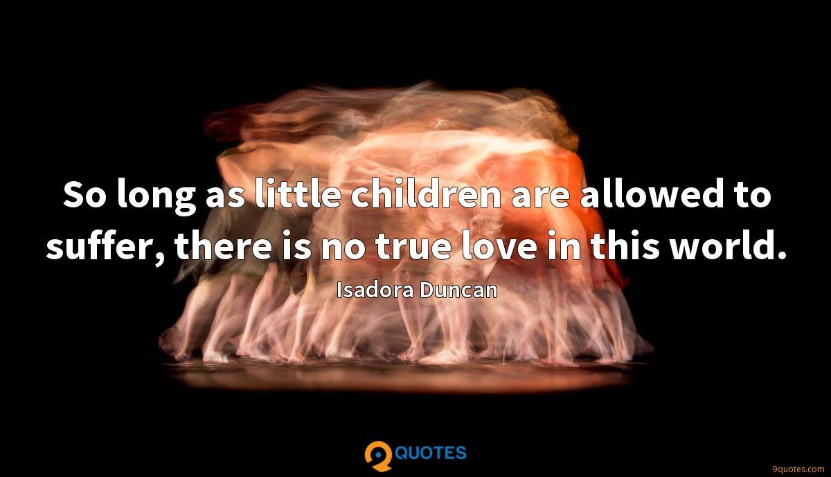 So long as little children are allowed to suffer, there is no true love in this world.