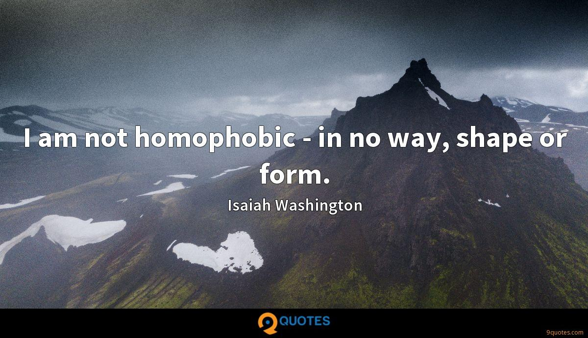 I am not homophobic - in no way, shape or form.
