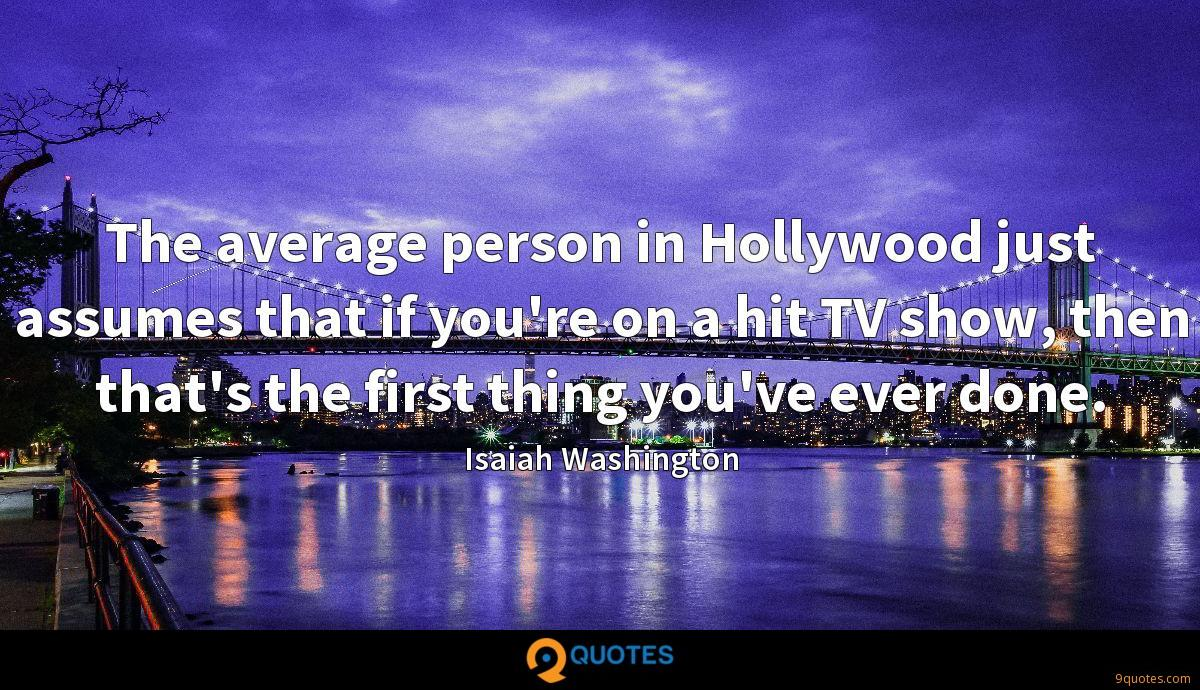 The average person in Hollywood just assumes that if you're on a hit TV show, then that's the first thing you've ever done.