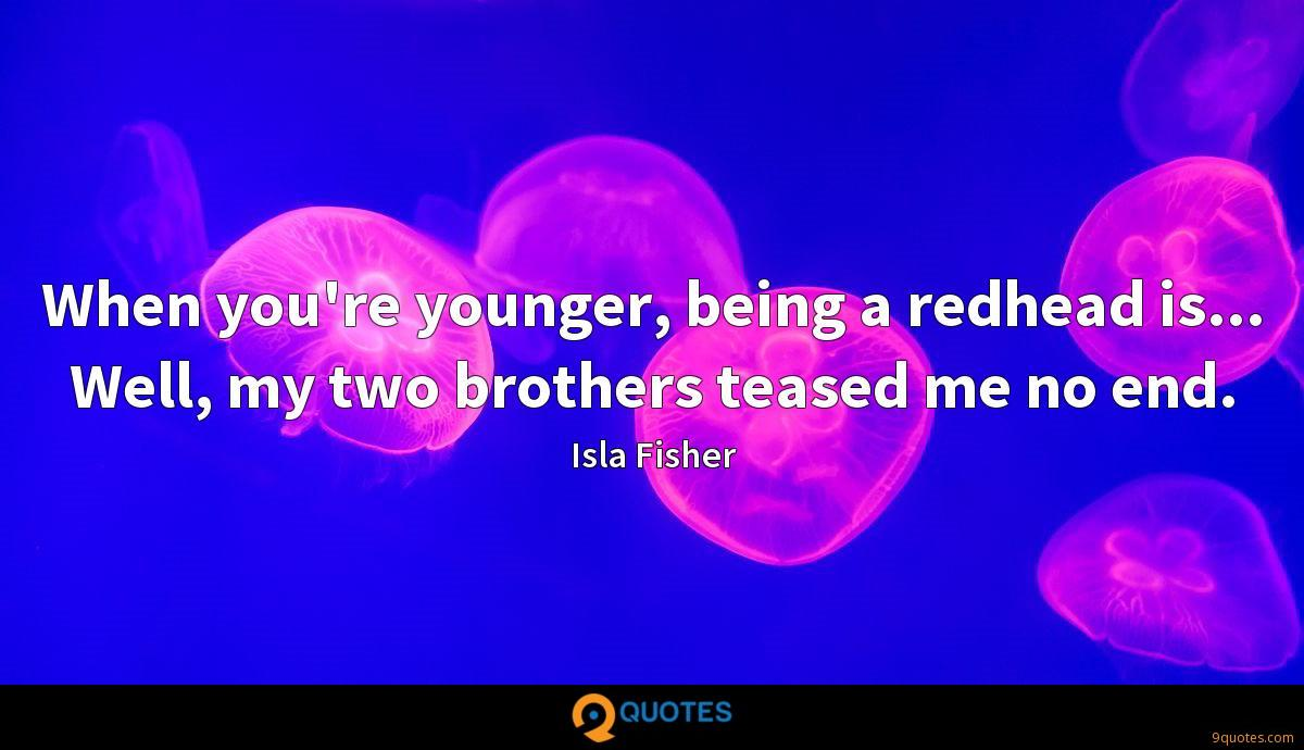 When you're younger, being a redhead is... Well, my two brothers teased me no end.