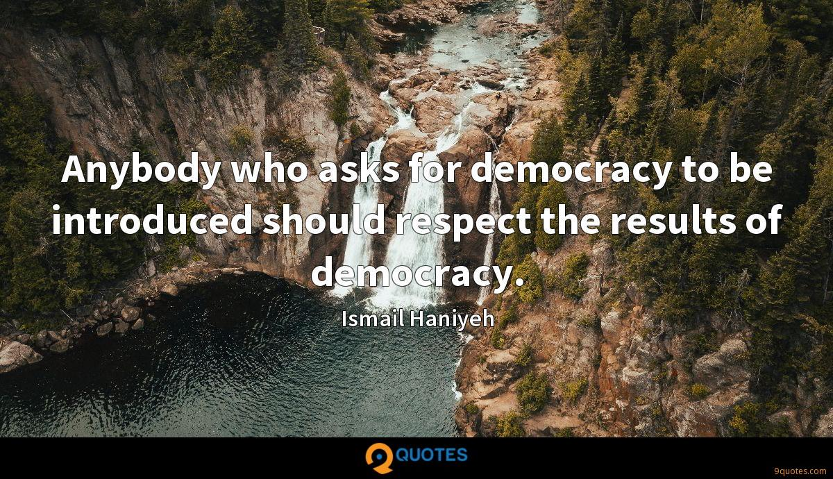 Anybody who asks for democracy to be introduced should respect the results of democracy.