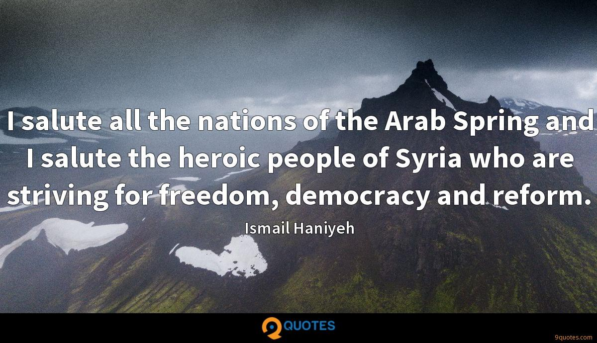 I salute all the nations of the Arab Spring and I salute the heroic people of Syria who are striving for freedom, democracy and reform.