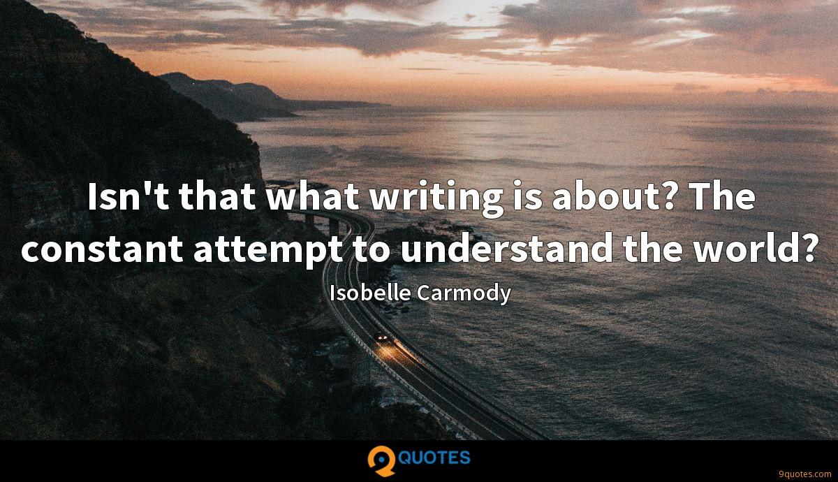 Isn't that what writing is about? The constant attempt to understand the world?