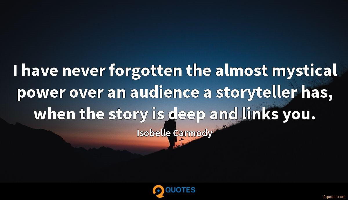 I have never forgotten the almost mystical power over an audience a storyteller has, when the story is deep and links you.