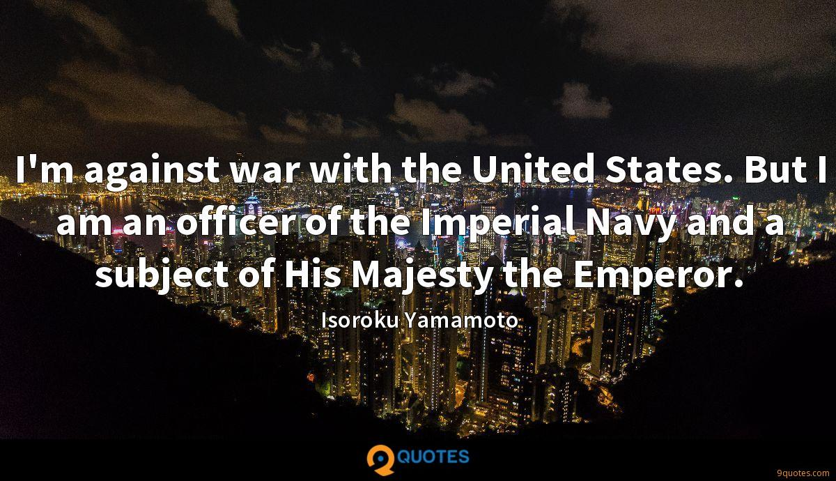 I'm against war with the United States. But I am an officer of the Imperial Navy and a subject of His Majesty the Emperor.