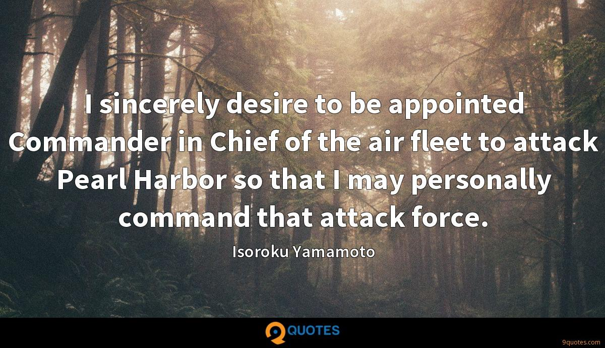 I sincerely desire to be appointed Commander in Chief of the air fleet to attack Pearl Harbor so that I may personally command that attack force.