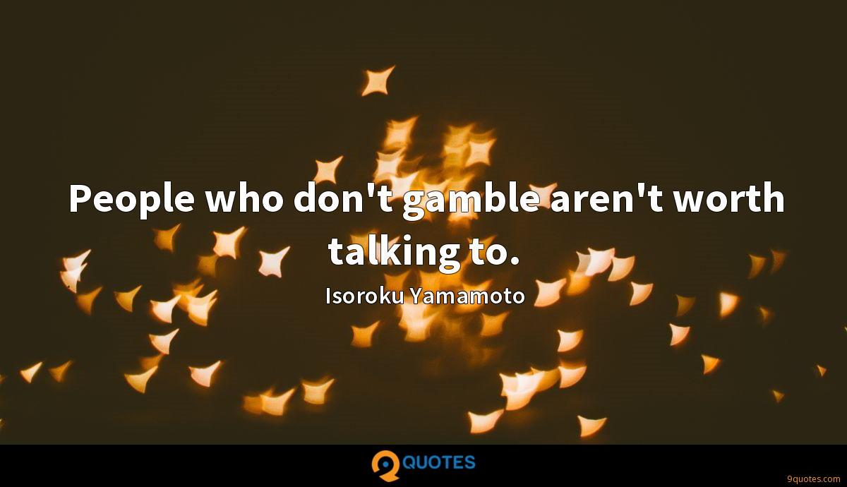 People who don't gamble aren't worth talking to.