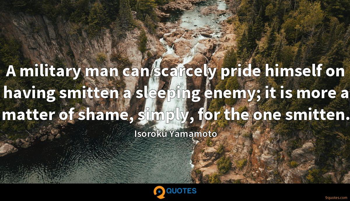 A military man can scarcely pride himself on having smitten a sleeping enemy; it is more a matter of shame, simply, for the one smitten.