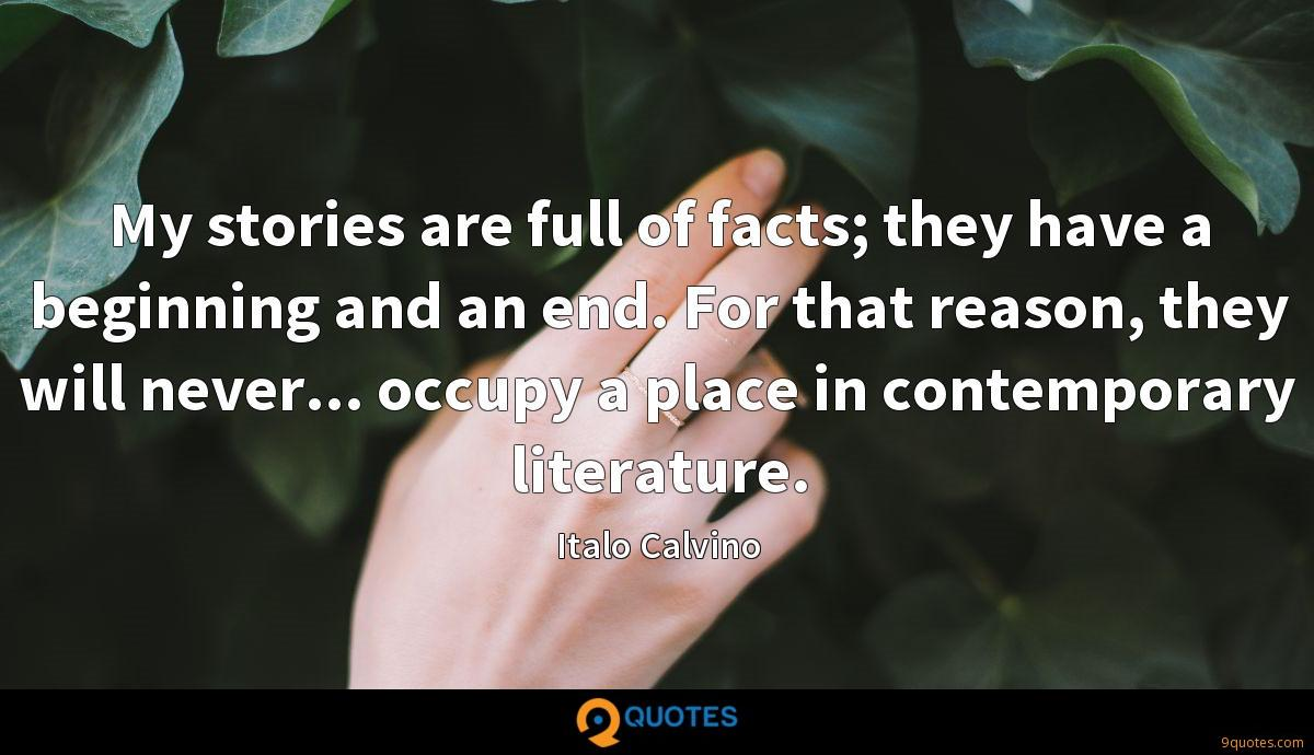 My stories are full of facts; they have a beginning and an end. For that reason, they will never... occupy a place in contemporary literature.