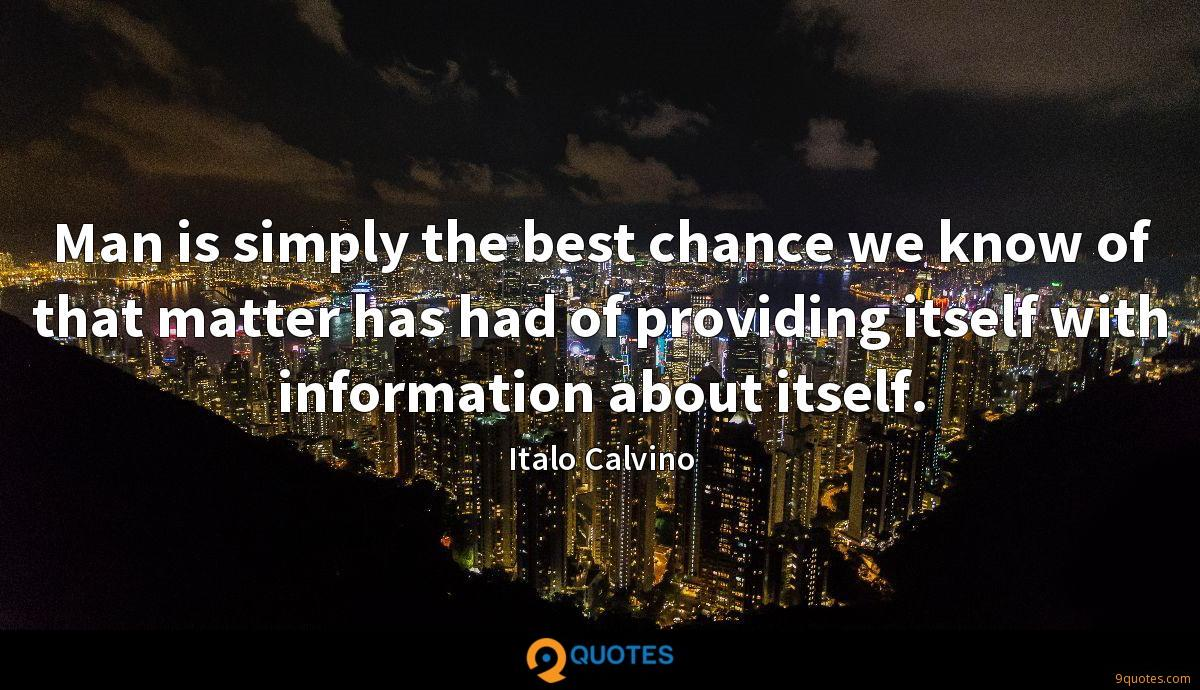 Man is simply the best chance we know of that matter has had of providing itself with information about itself.