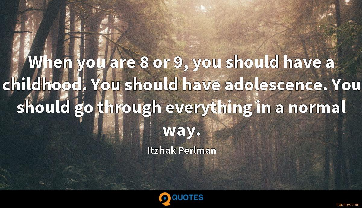 When you are 8 or 9, you should have a childhood. You should have adolescence. You should go through everything in a normal way.