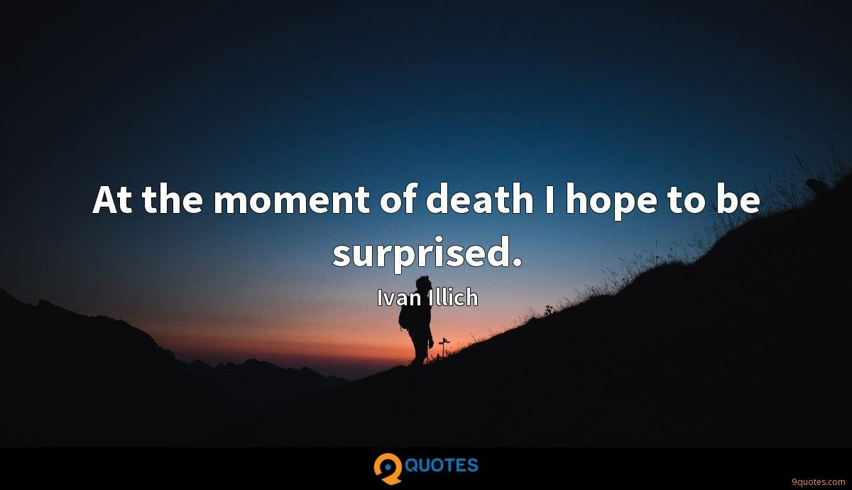 At the moment of death I hope to be surprised.