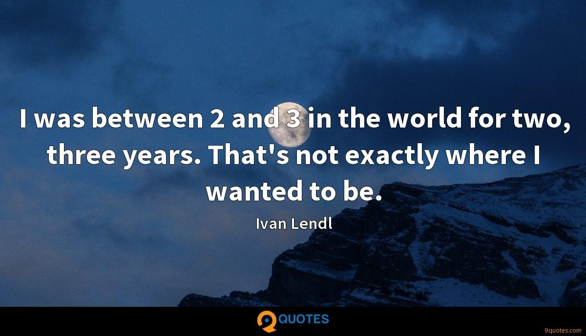 I was between 2 and 3 in the world for two, three years. That's not exactly where I wanted to be.