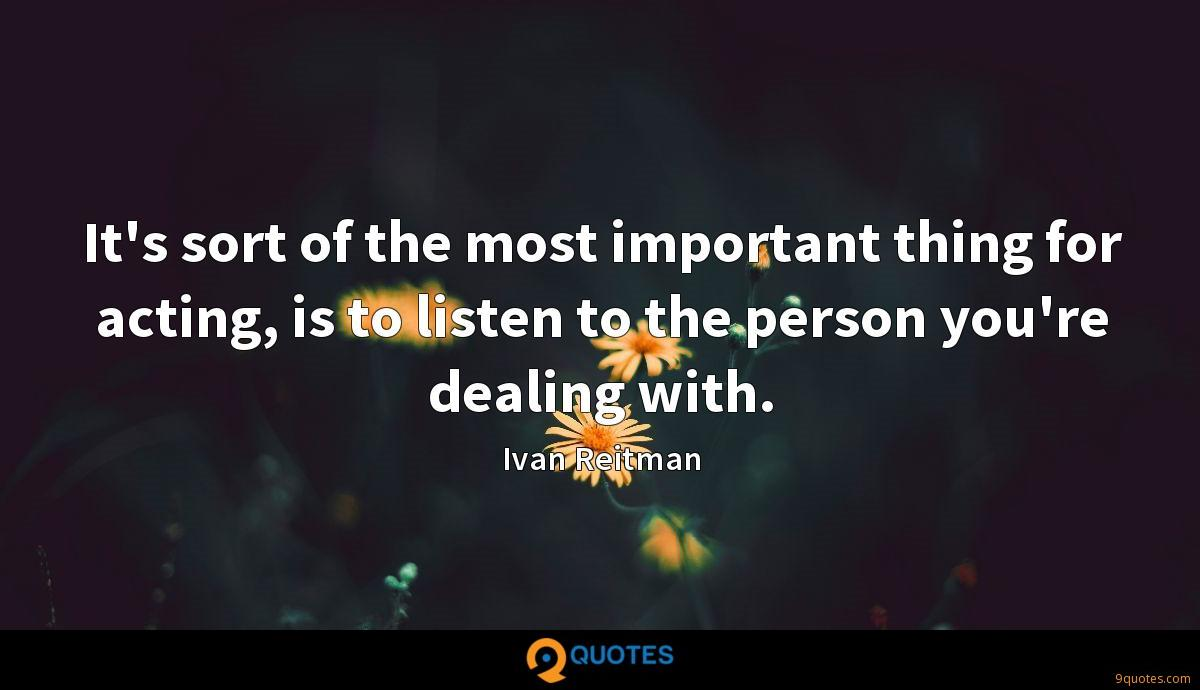 It's sort of the most important thing for acting, is to listen to the person you're dealing with.