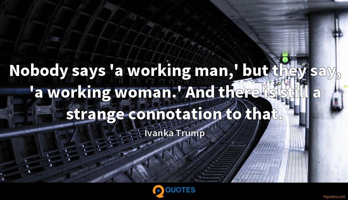 Nobody says 'a working man,' but they say, 'a working woman.' And there is still a strange connotation to that.