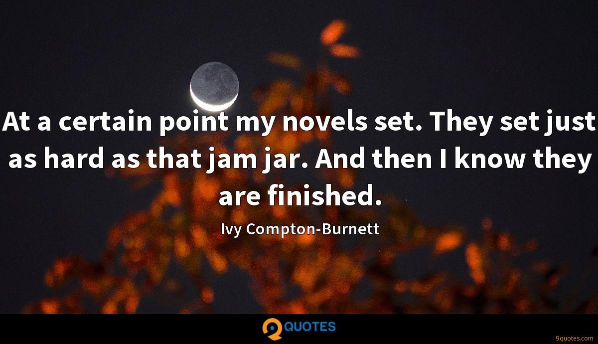 At a certain point my novels set. They set just as hard as that jam jar. And then I know they are finished.
