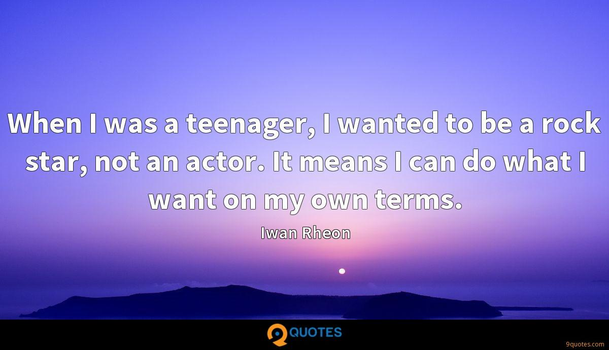When I was a teenager, I wanted to be a rock star, not an actor. It means I can do what I want on my own terms.