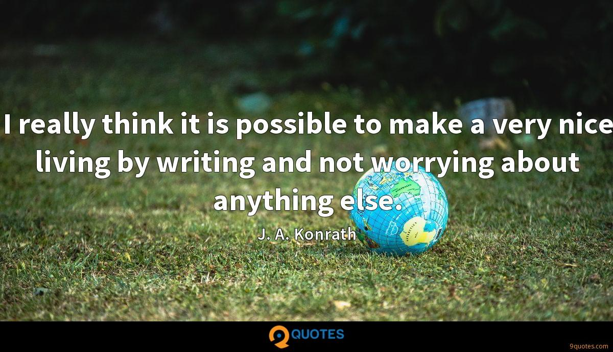 I really think it is possible to make a very nice living by writing and not worrying about anything else.