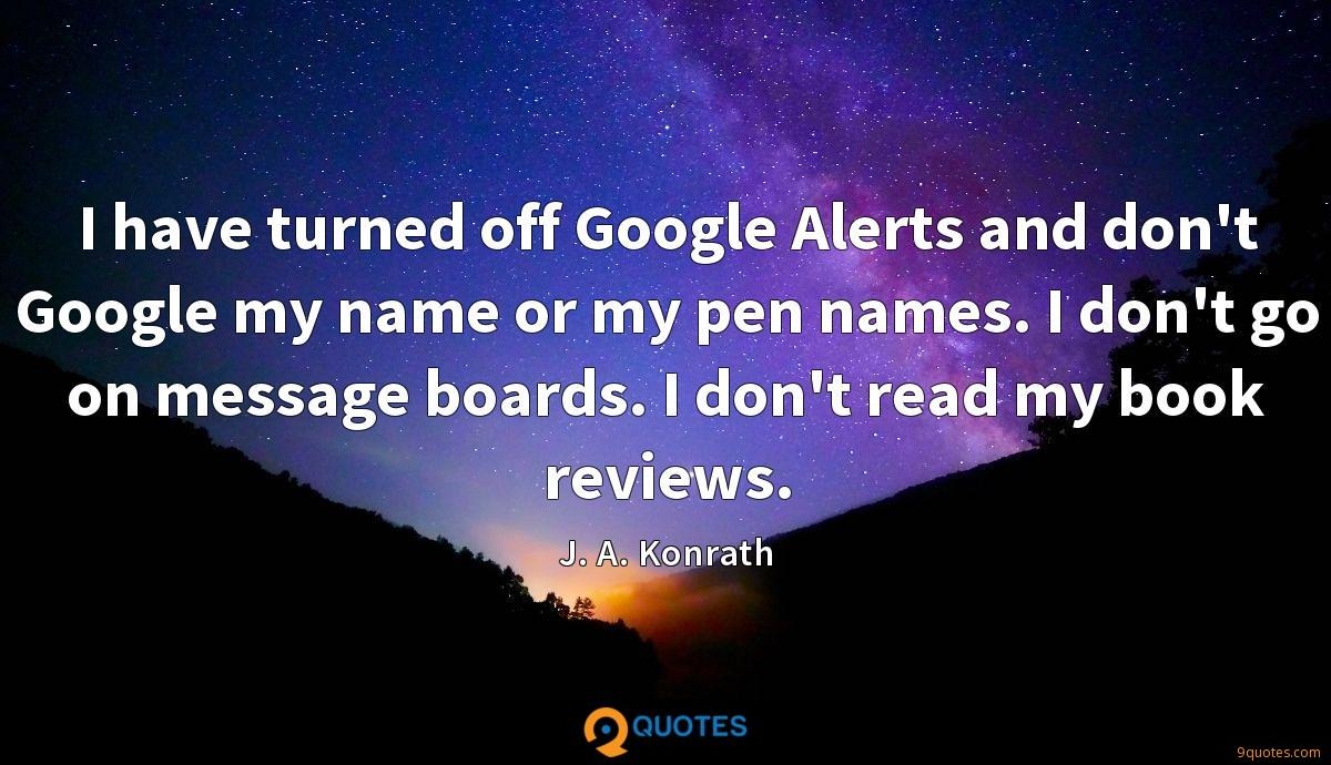 I have turned off Google Alerts and don't Google my name or my pen names. I don't go on message boards. I don't read my book reviews.