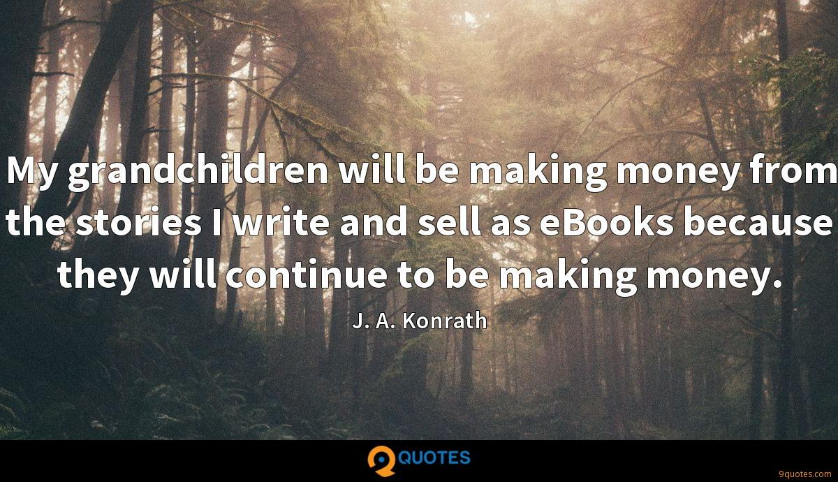 My grandchildren will be making money from the stories I write and sell as eBooks because they will continue to be making money.