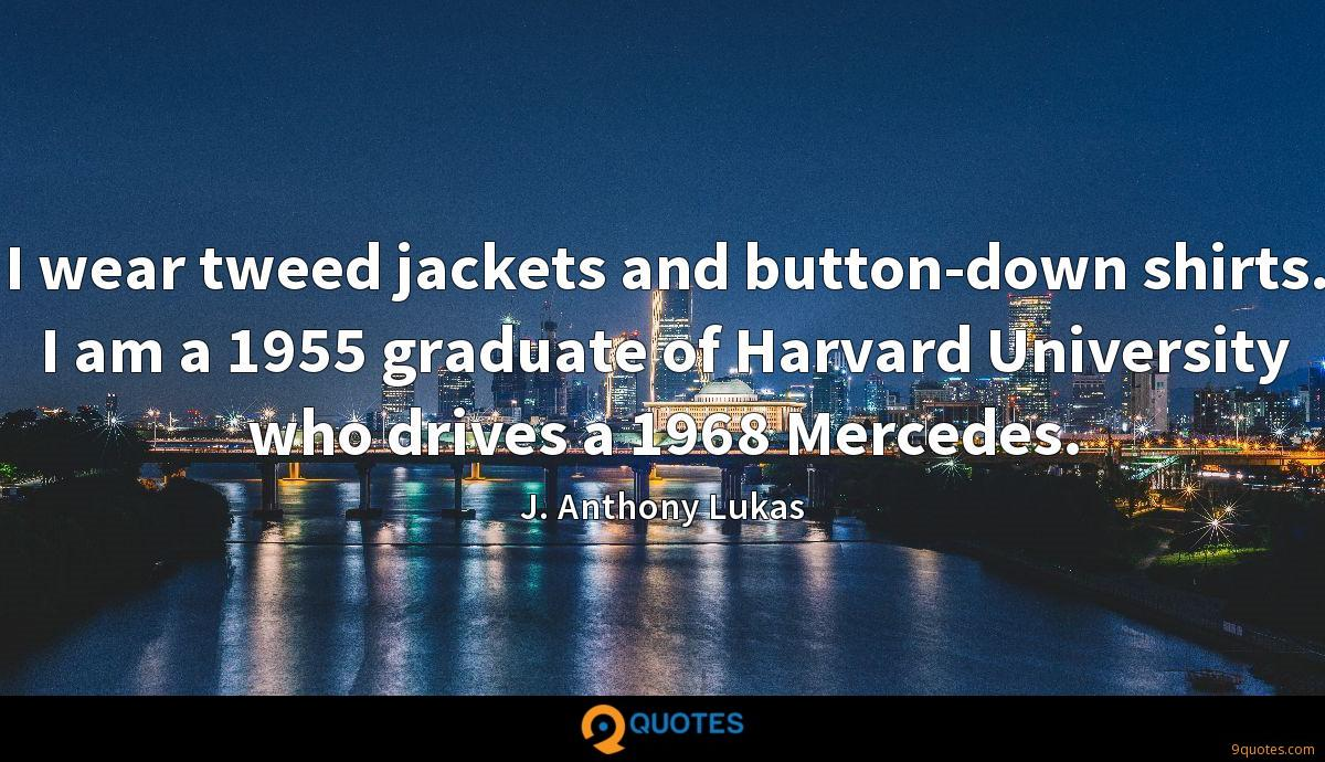 I wear tweed jackets and button-down shirts. I am a 1955 graduate of Harvard University who drives a 1968 Mercedes.