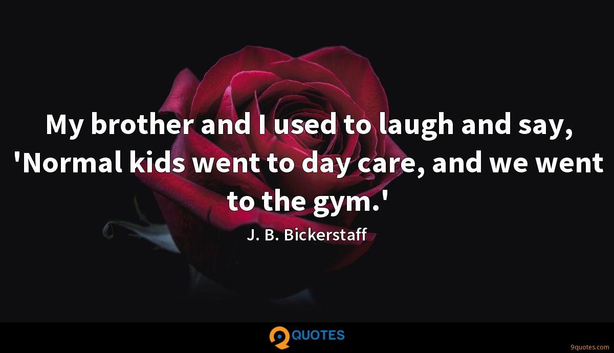 My brother and I used to laugh and say, 'Normal kids went to day care, and we went to the gym.'