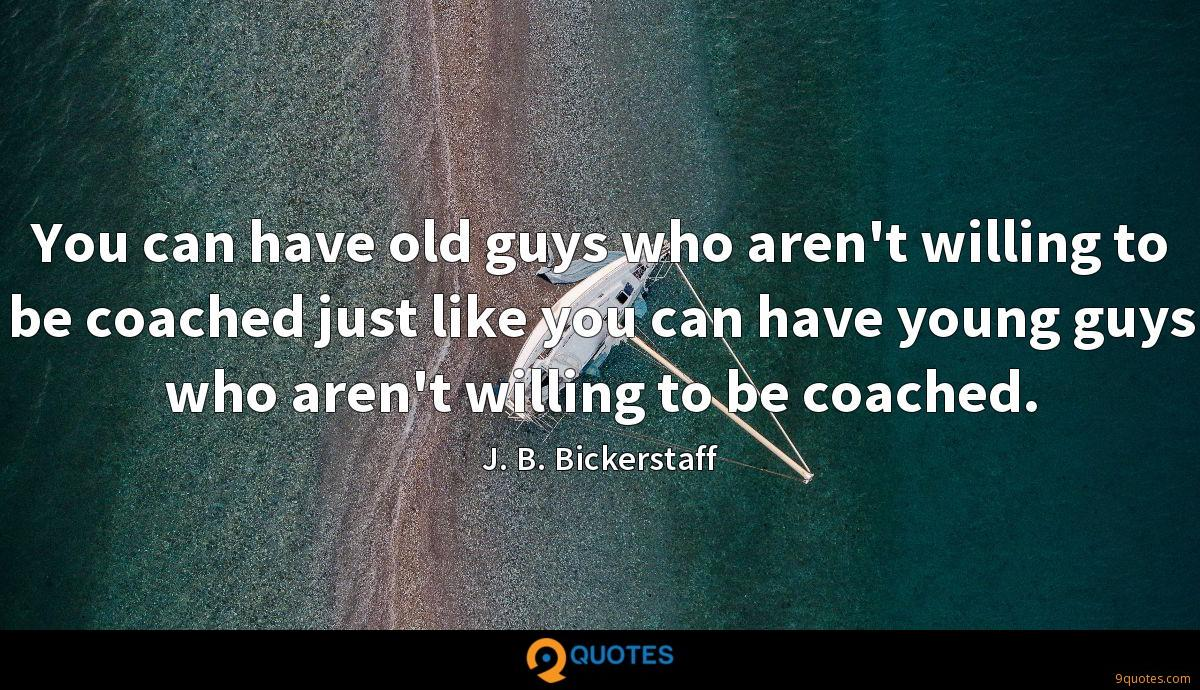 You can have old guys who aren't willing to be coached just like you can have young guys who aren't willing to be coached.