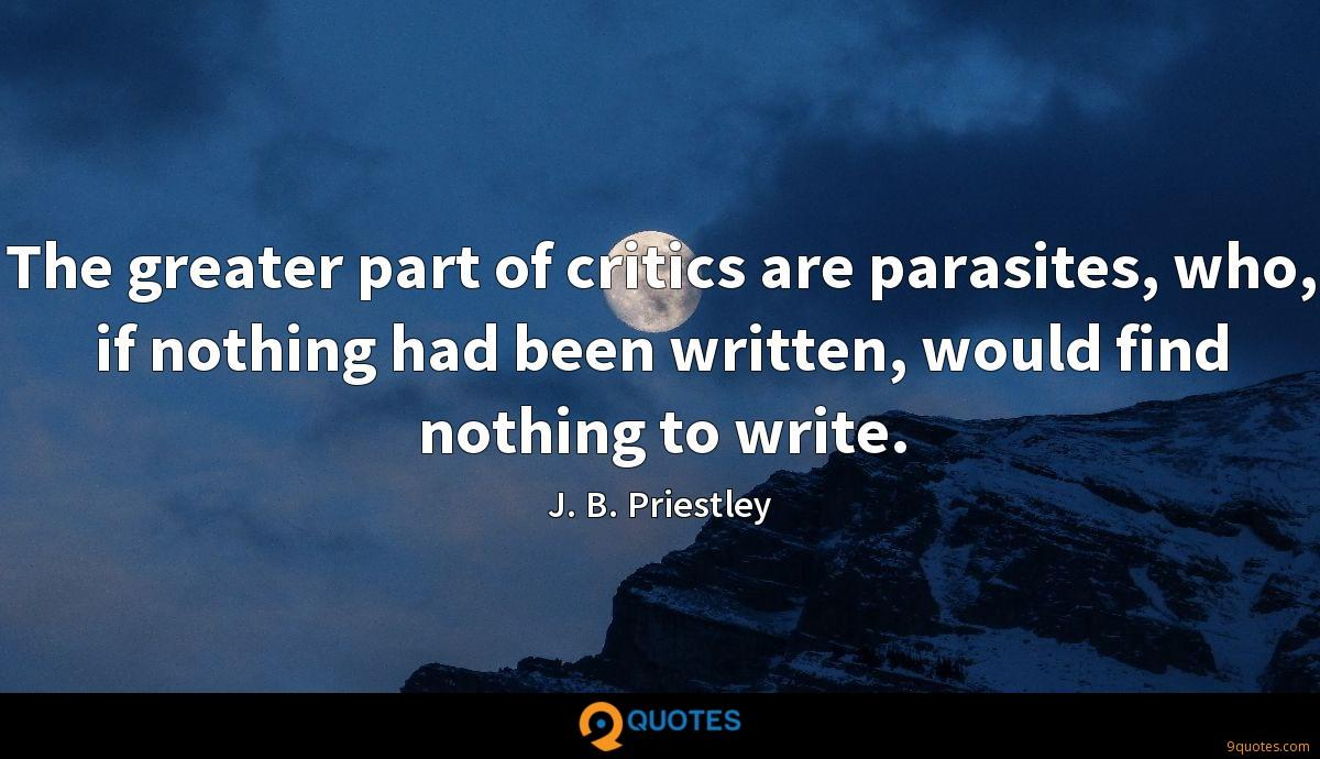 The greater part of critics are parasites, who, if nothing had been written, would find nothing to write.