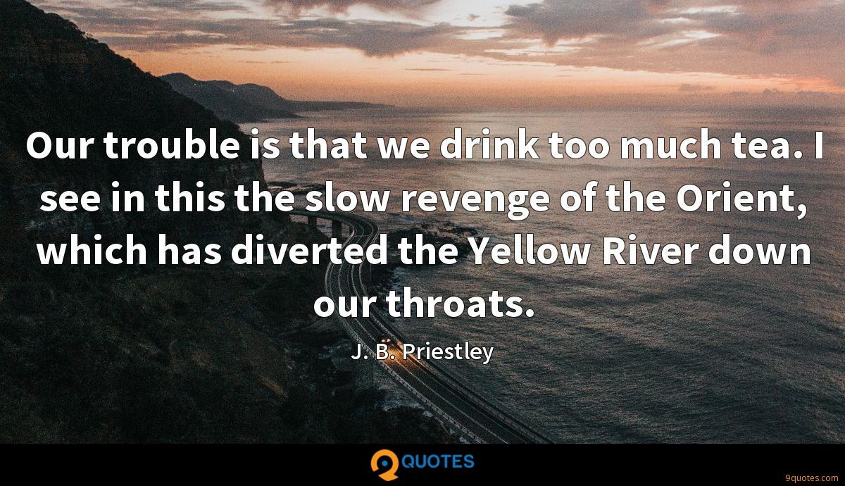 Our trouble is that we drink too much tea. I see in this the slow revenge of the Orient, which has diverted the Yellow River down our throats.