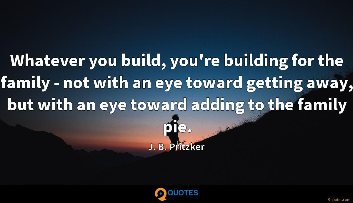 Whatever you build, you're building for the family - not with an eye toward getting away, but with an eye toward adding to the family pie.