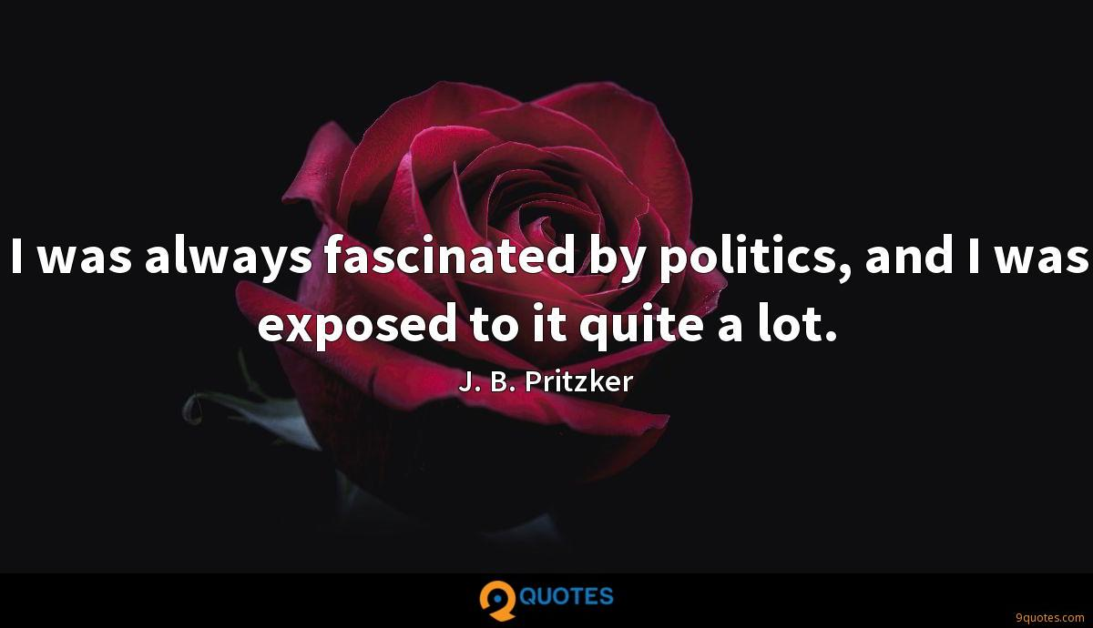 I was always fascinated by politics, and I was exposed to it quite a lot.
