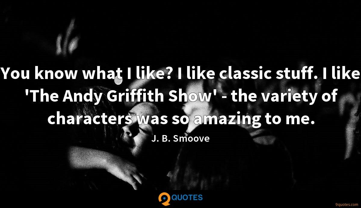 You know what I like? I like classic stuff. I like 'The Andy Griffith Show' - the variety of characters was so amazing to me.