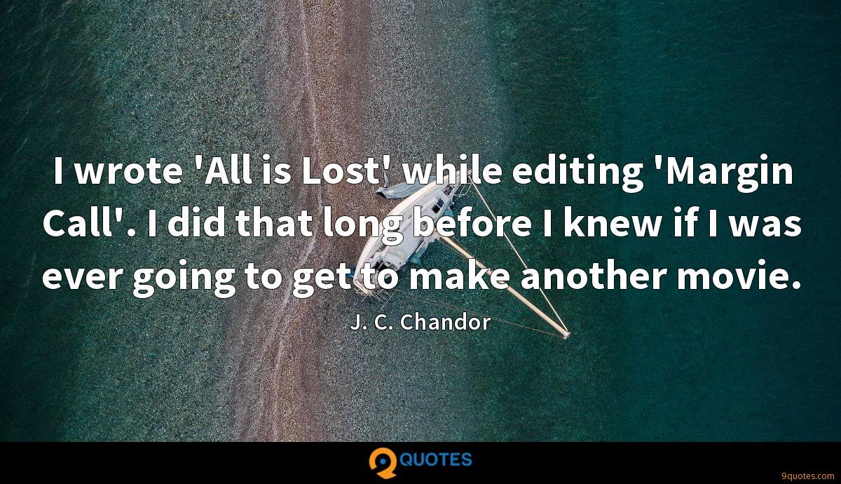 I wrote 'All is Lost' while editing 'Margin Call'. I did that long before I knew if I was ever going to get to make another movie.