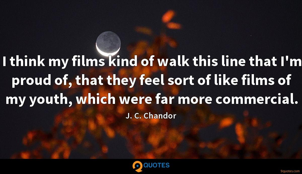 I think my films kind of walk this line that I'm proud of, that they feel sort of like films of my youth, which were far more commercial.